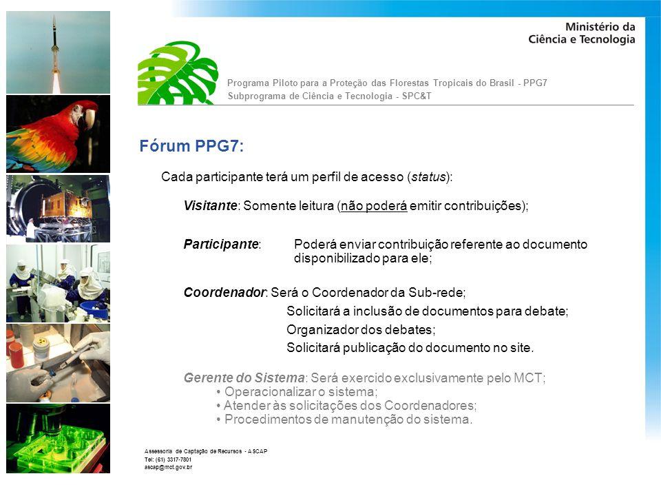 Programa Piloto para a Proteção das Florestas Tropicais do Brasil - PPG7 Subprograma de Ciência e Tecnologia - SPC&T Assessoria de Captação de Recursos - ASCAP Tel: (61) 3317-7801 ascap@mct.gov.br Contato: Alexandre Correia Assessoria de Captação de Recursos - ASCAP/SEXEC Endereço: Ministério da Ciência e Tecnologia - MCT Esplanada dos Ministérios, Bloco E, térreo, sala T-77 70.067-900 - Brasília - DF Fone: (61) 3317-7948 e 3317-7801 E-mail: alexandre@mct.gov.br e ascap@mct.gov.br http://www.mct.gov.br/index.php/content/view/7246.html Página do SPC&T (PPG7):