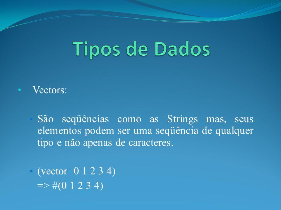 Vectors: São seqüências como as Strings mas, seus elementos podem ser uma seqüência de qualquer tipo e não apenas de caracteres. (vector 0 1 2 3 4) =>