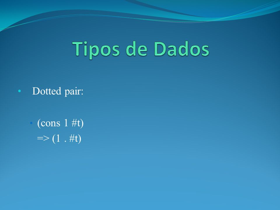 Dotted pair: (cons 1 #t) => (1. #t)