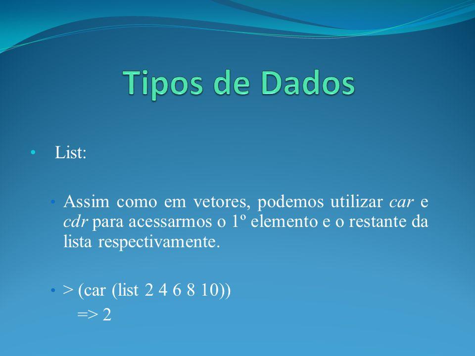 List: Assim como em vetores, podemos utilizar car e cdr para acessarmos o 1º elemento e o restante da lista respectivamente. > (car (list 2 4 6 8 10))