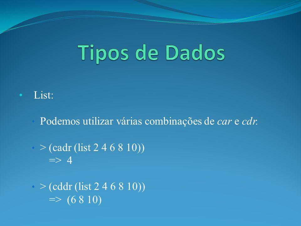 List: Podemos utilizar várias combinações de car e cdr. > (cadr (list 2 4 6 8 10)) => 4 > (cddr (list 2 4 6 8 10)) => (6 8 10)