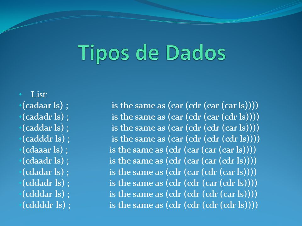 List: (cadaar ls) ; is the same as (car (cdr (car (car ls)))) (cadadr ls) ; is the same as (car (cdr (car (cdr ls)))) (caddar ls) ; is the same as (car (cdr (cdr (car ls)))) (cadddr ls) ; is the same as (car (cdr (cdr (cdr ls)))) (cdaaar ls) ; is the same as (cdr (car (car (car ls)))) (cdaadr ls) ; is the same as (cdr (car (car (cdr ls)))) (cdadar ls) ; is the same as (cdr (car (cdr (car ls)))) (cddadr ls) ; is the same as (cdr (cdr (car (cdr ls)))) (cdddar ls) ; is the same as (cdr (cdr (cdr (car ls)))) (cddddr ls) ; is the same as (cdr (cdr (cdr (cdr ls))))