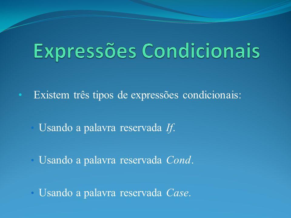 Existem três tipos de expressões condicionais: Usando a palavra reservada If. Usando a palavra reservada Cond. Usando a palavra reservada Case.