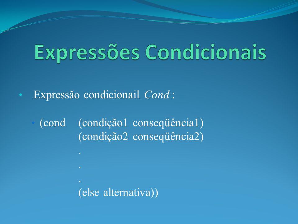 Expressão condicionail Cond : (cond (condição1 conseqüência1) (condição2 conseqüência2). (else alternativa))