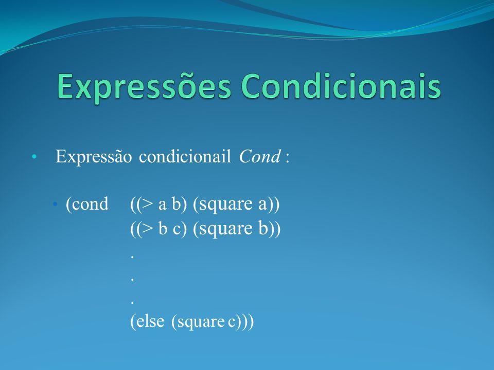 Expressão condicionail Cond : (cond ((> a b) ( square a )) ((> b c) ( square b )). (else (square c) ))