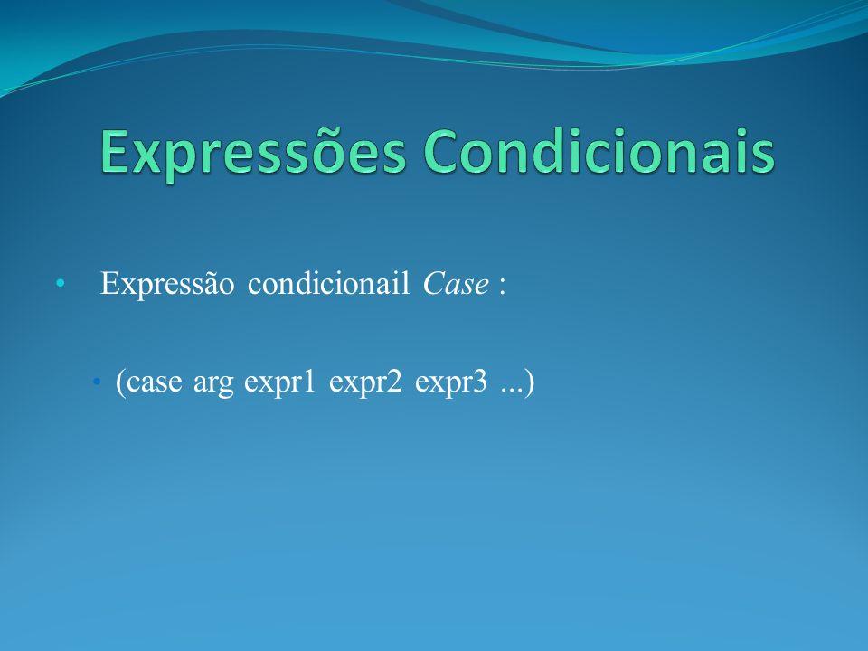 Expressão condicionail Case : (case arg expr1 expr2 expr3...)