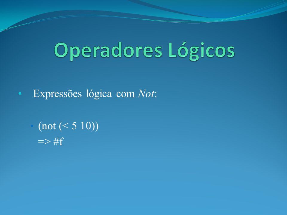 Expressões lógica com Not: (not (< 5 10)) => #f