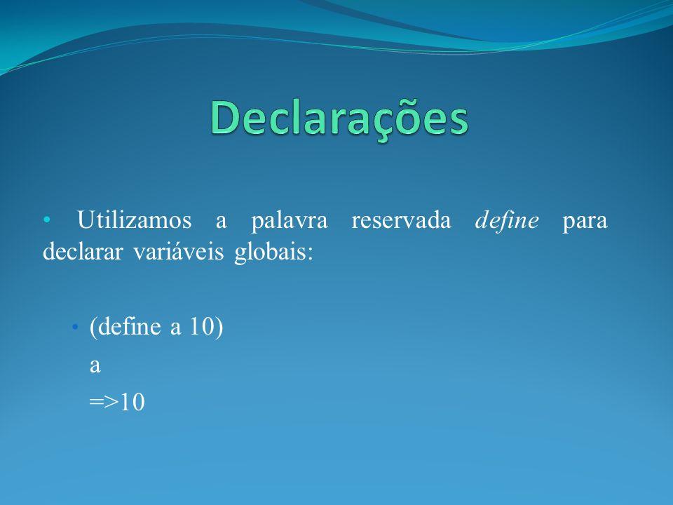 Utilizamos a palavra reservada define para declarar variáveis globais: (define a 10) a =>10