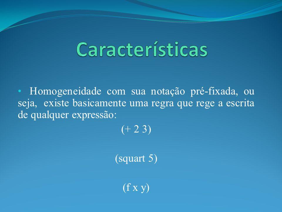 Homogeneidade com sua notação pré-fixada, ou seja, existe basicamente uma regra que rege a escrita de qualquer expressão: (+ 2 3) (squart 5) (f x y)