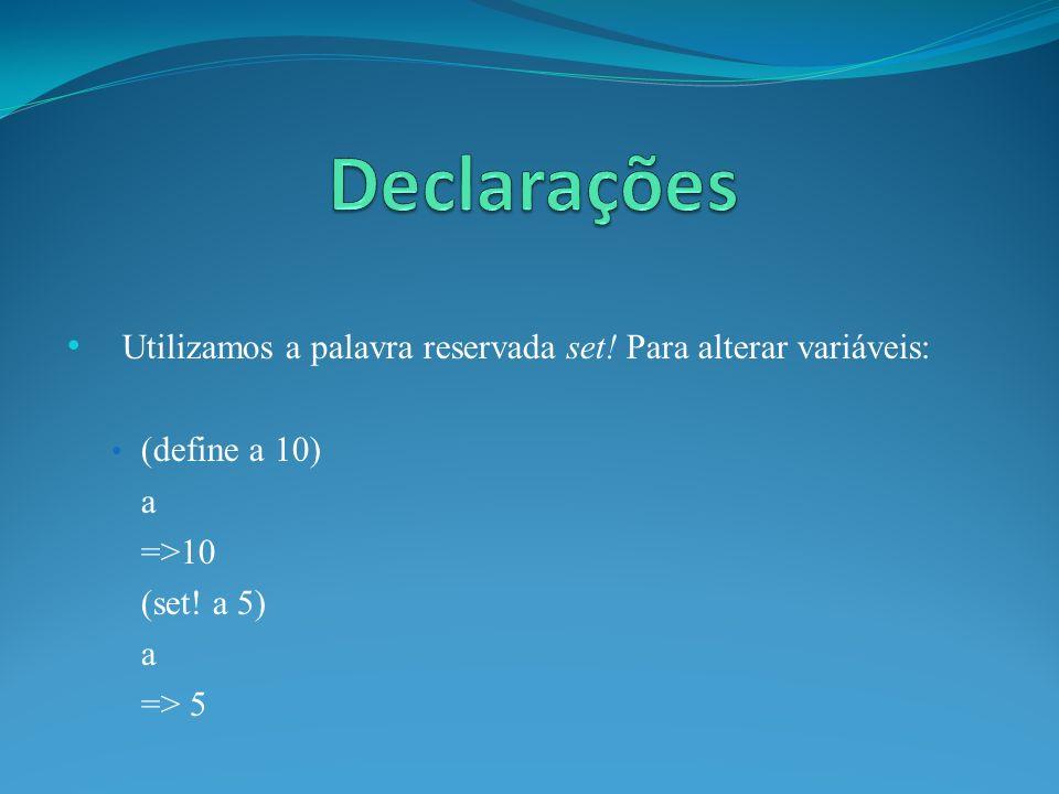 Utilizamos a palavra reservada set! Para alterar variáveis: (define a 10) a =>10 (set! a 5) a => 5