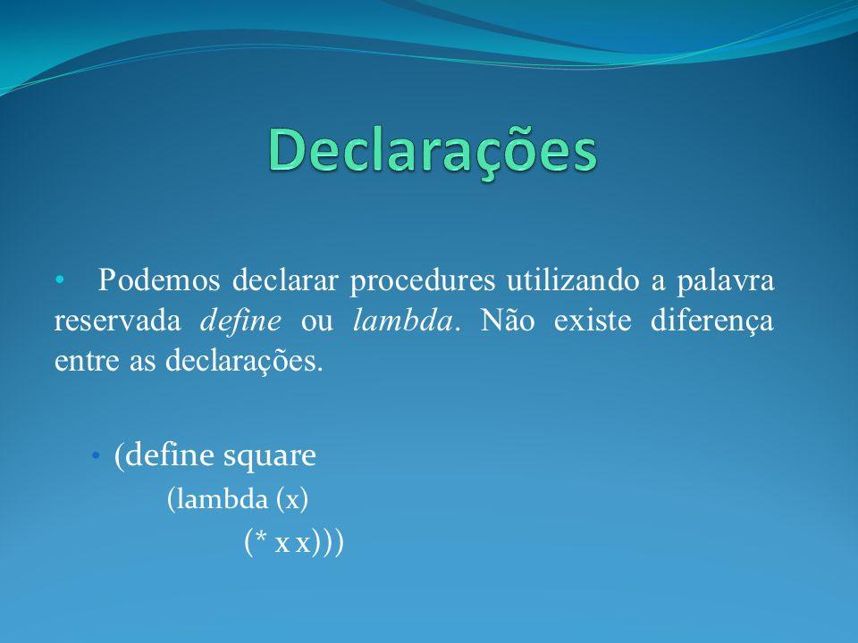 Podemos declarar procedures utilizando a palavra reservada define ou lambda. Não existe diferença entre as declarações. ( define square (lambda (x) (*
