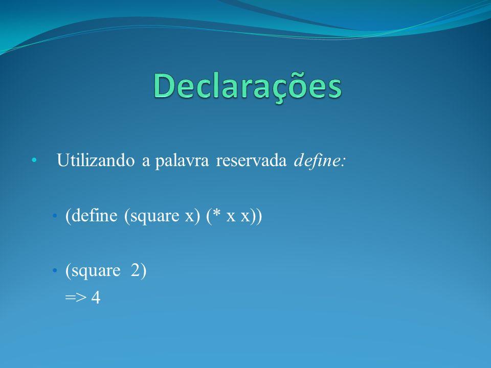 Utilizando a palavra reservada define: (define (square x) (* x x)) (square 2) => 4