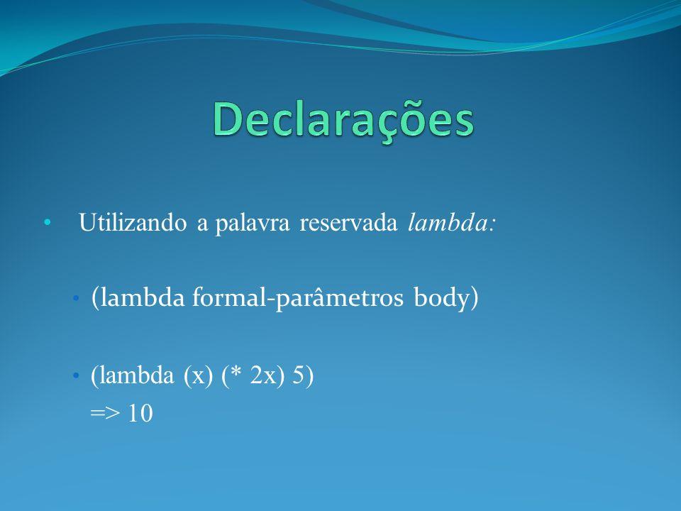 Utilizando a palavra reservada lambda: (lambda formal-parâmetros body) (lambda (x) (* 2x) 5) => 10