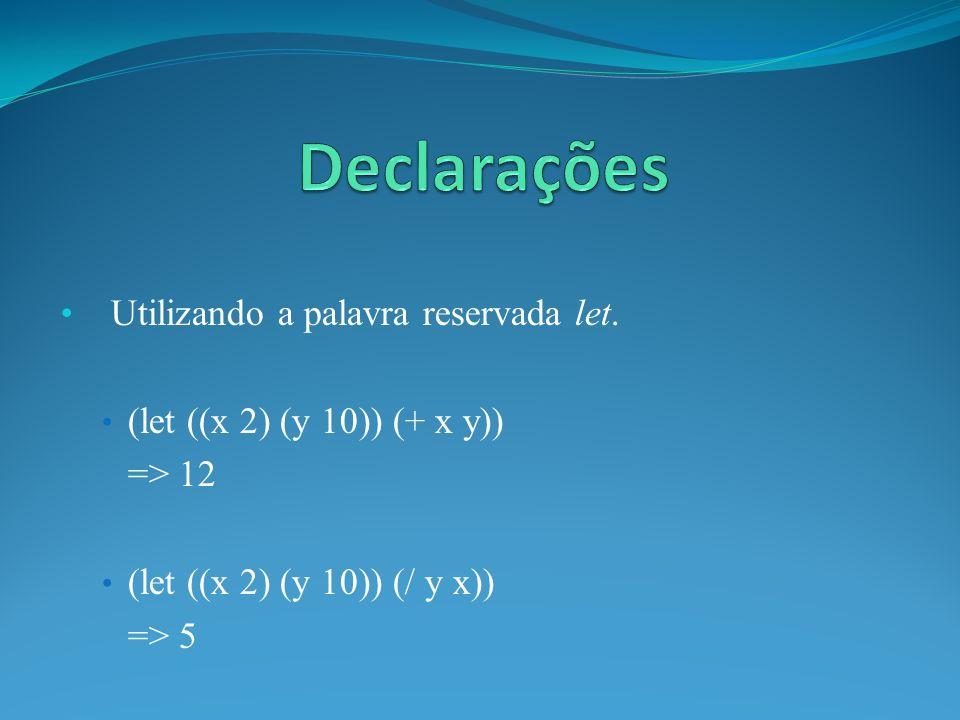 Utilizando a palavra reservada let. (let ((x 2) (y 10)) (+ x y)) => 12 (let ((x 2) (y 10)) (/ y x)) => 5