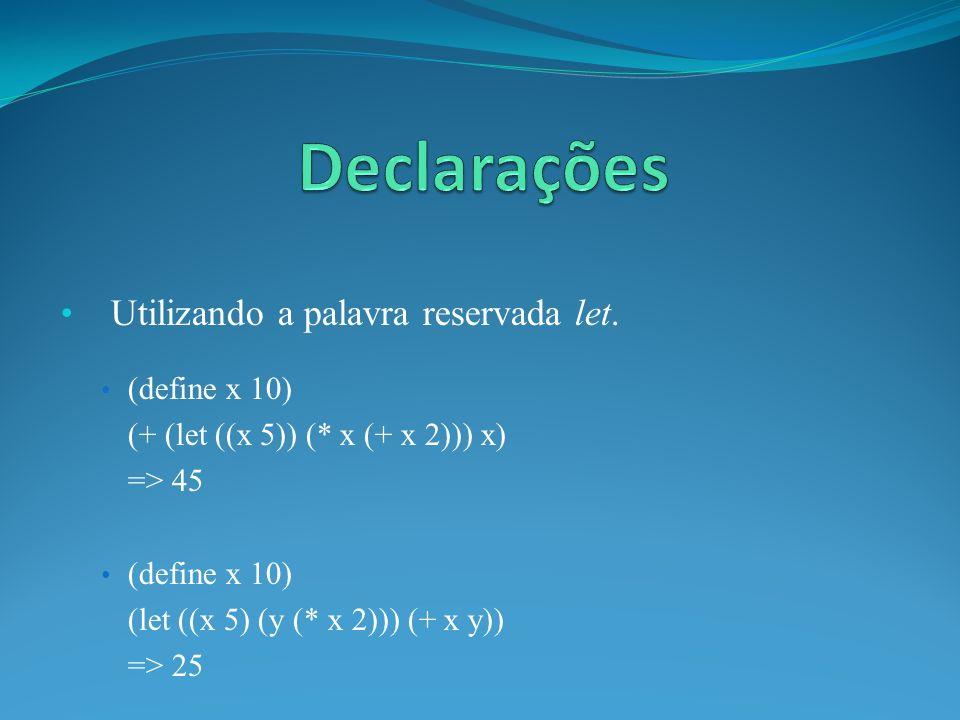 Utilizando a palavra reservada let. (define x 10) (+ (let ((x 5)) (* x (+ x 2))) x) => 45 (define x 10) (let ((x 5) (y (* x 2))) (+ x y)) => 25