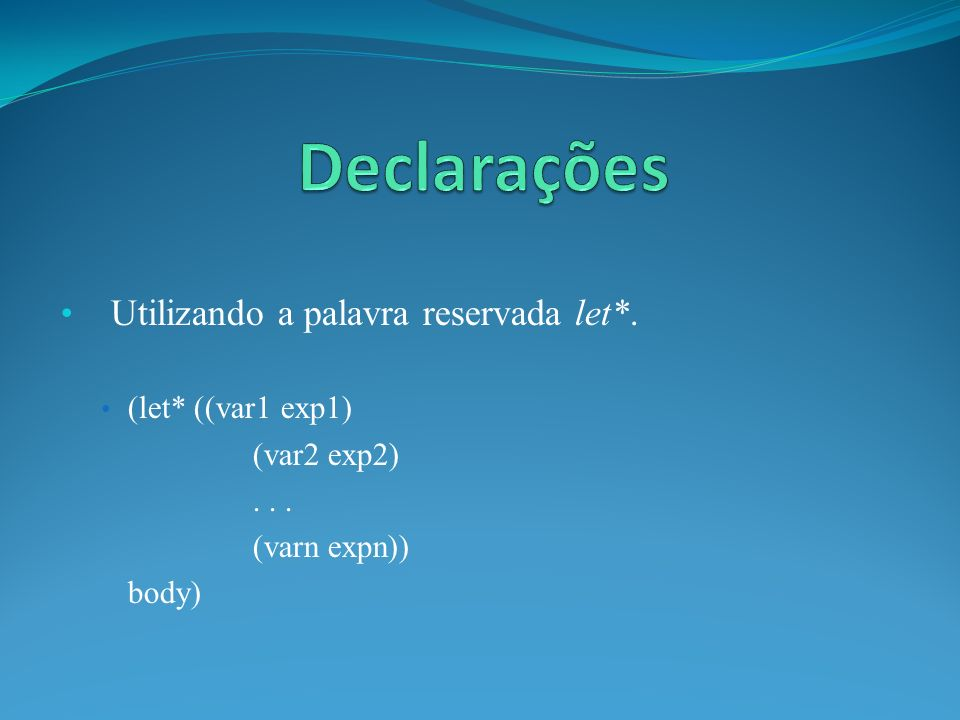 Utilizando a palavra reservada let*. (let* ((var1 exp1) (var2 exp2)... (varn expn)) body)