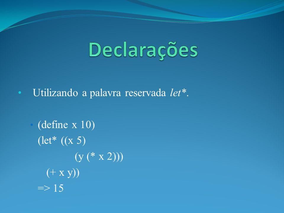 Utilizando a palavra reservada let*. (define x 10) (let* ((x 5) (y (* x 2))) (+ x y)) => 15