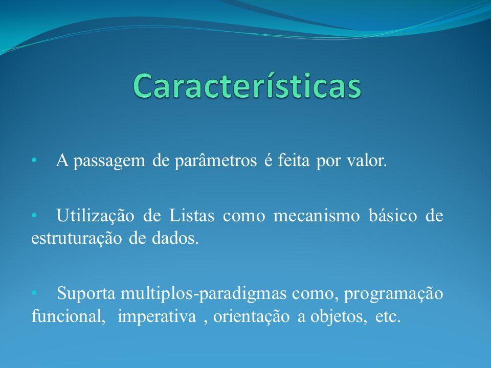 A passagem de parâmetros é feita por valor. Utilização de Listas como mecanismo básico de estruturação de dados. Suporta multiplos-paradigmas como, pr