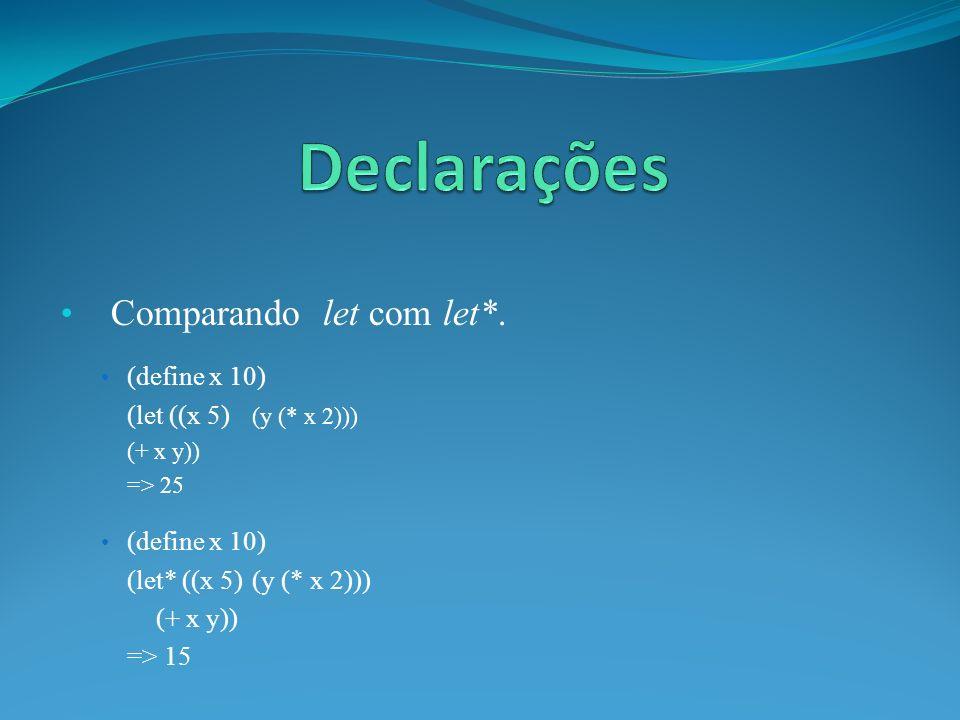 Comparando let com let*. (define x 10) (let ((x 5) (y (* x 2))) (+ x y)) => 25 (define x 10) (let* ((x 5)(y (* x 2))) (+ x y)) => 15