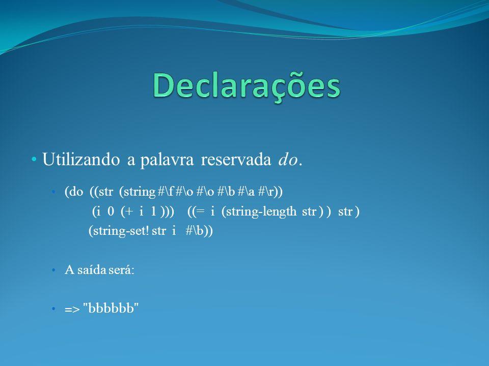 Utilizando a palavra reservada do. (do ((str (string #\f #\o #\o #\b #\a #\r)) (i 0 (+ i 1 ))) ((= i (string-length str ) ) str ) (string-set! str i #