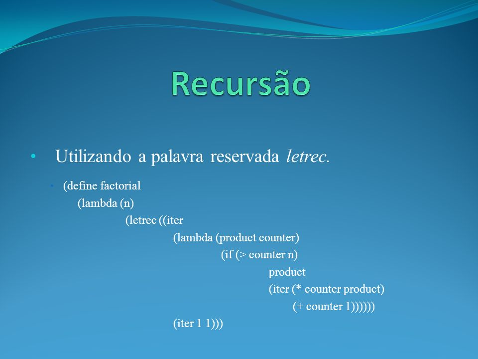 Utilizando a palavra reservada letrec. (define factorial (lambda (n) (letrec ((iter (lambda (product counter) (if (> counter n) product (iter (* count