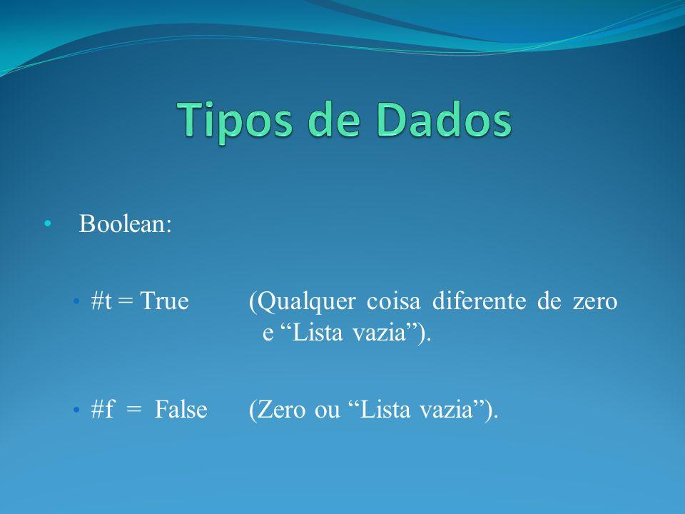 Boolean: #t = True(Qualquer coisa diferente de zero e Lista vazia). #f = False (Zero ou Lista vazia).