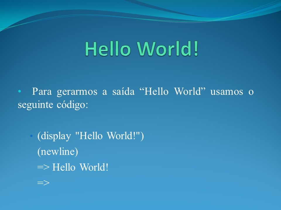 Para gerarmos a saída Hello World usamos o seguinte código: (display Hello World! ) (newline) => Hello World.