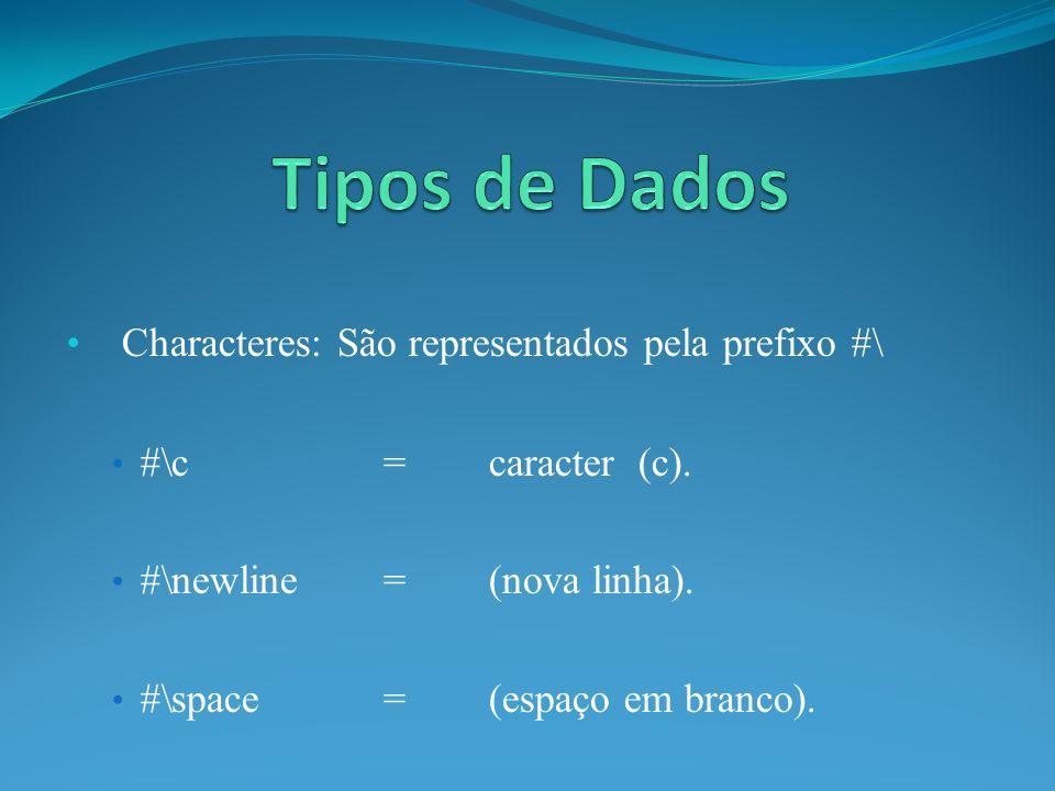 Characteres: São representados pela prefixo #\ #\c=caracter (c). #\newline=(nova linha). #\space=(espaço em branco).