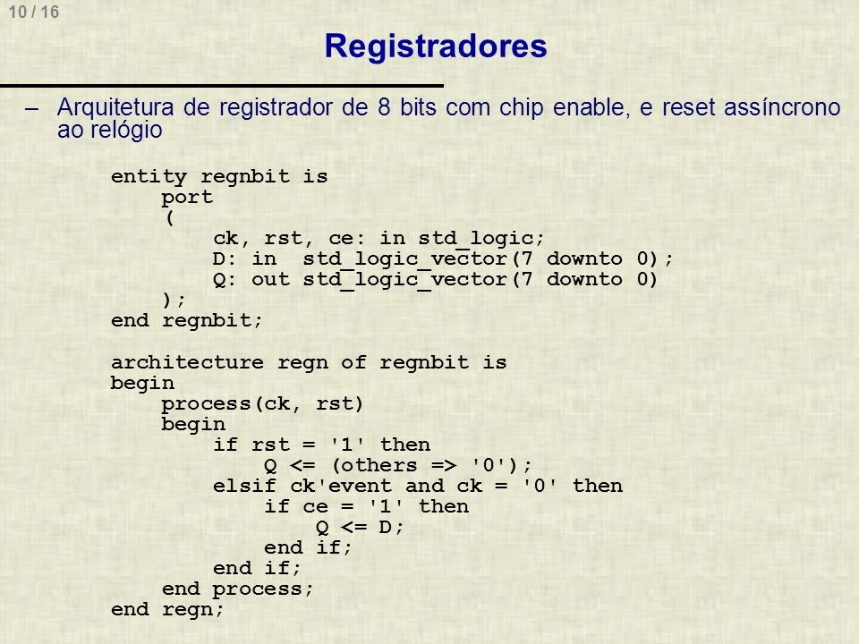 10 / 16 Registradores –Arquitetura de registrador de 8 bits com chip enable, e reset assíncrono ao relógio entity regnbit is port ( ck, rst, ce: in st
