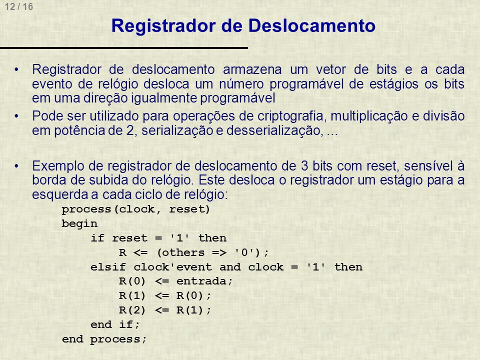 12 / 16 Registrador de Deslocamento Registrador de deslocamento armazena um vetor de bits e a cada evento de relógio desloca um número programável de estágios os bits em uma direção igualmente programável Pode ser utilizado para operações de criptografia, multiplicação e divisão em potência de 2, serialização e desserialização,...