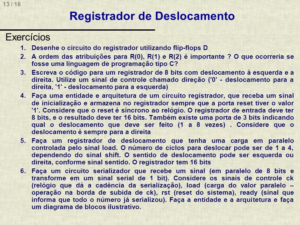 13 / 16 Registrador de Deslocamento Exercícios 1.Desenhe o circuito do registrador utilizando flip-flops D 2.A ordem das atribuições para R(0), R(1) e R(2) é importante .