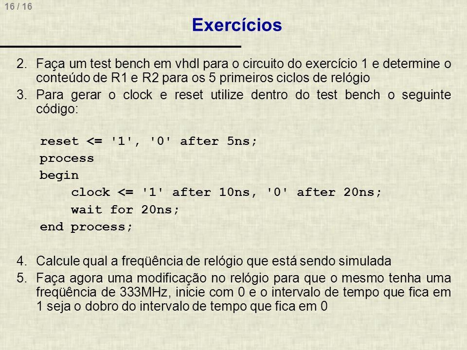 16 / 16 Exercícios 2.Faça um test bench em vhdl para o circuito do exercício 1 e determine o conteúdo de R1 e R2 para os 5 primeiros ciclos de relógio 3.Para gerar o clock e reset utilize dentro do test bench o seguinte código: reset <= 1 , 0 after 5ns; process begin clock <= 1 after 10ns, 0 after 20ns; wait for 20ns; end process; 4.Calcule qual a freqüência de relógio que está sendo simulada 5.Faça agora uma modificação no relógio para que o mesmo tenha uma freqüência de 333MHz, inicie com 0 e o intervalo de tempo que fica em 1 seja o dobro do intervalo de tempo que fica em 0