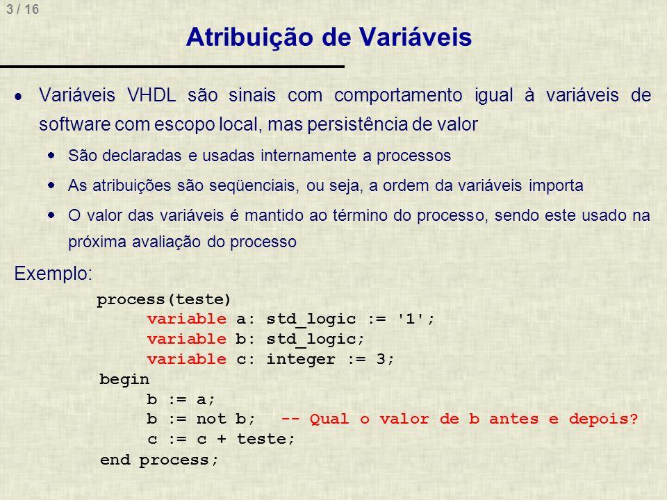 14 / 16 Considerações Atribuição dentro/fora de processos process(clock) begin if clock event and clock = 1 then A <= entrada; B <= A; C <= B; Y <= B and not (C); -- dentro do process end if; end process; X <= B and not (C); -- fora do process Qual a diferença de comportamento nas atribuições X e Y.