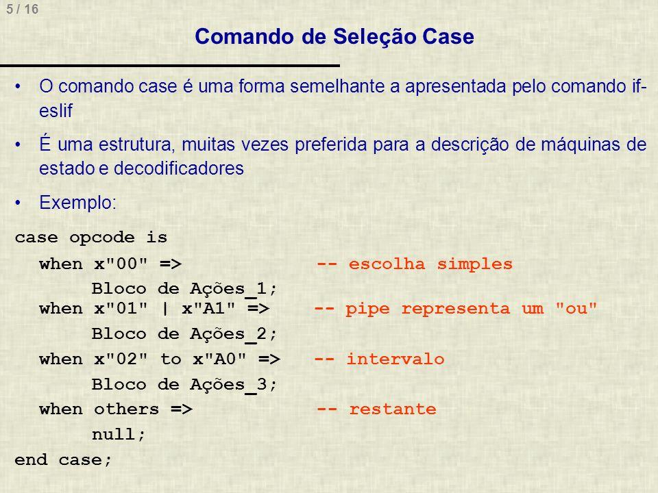 5 / 16 O comando case é uma forma semelhante a apresentada pelo comando if- eslif É uma estrutura, muitas vezes preferida para a descrição de máquinas de estado e decodificadores Exemplo: case opcode is when x 00 => -- escolha simples Bloco de Ações_1; when x 01 | x A1 => -- pipe representa um ou Bloco de Ações_2; when x 02 to x A0 => -- intervalo Bloco de Ações_3; when others => -- restante null; end case; Comando de Seleção Case