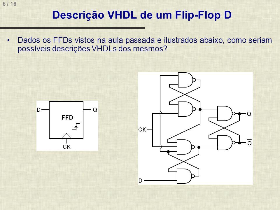 7 / 16 Descrição VHDL de um Flip-Flop D Descrição estrutural entity FlipFlopD_Estrutural is port ( ck, d: in std_logic; q: out std_logic ); end FlipFlopD_Estrutural; architecture FFD of FlipFlopD_Estrutural is signal N: std_logic_vector(5 downto 0); begin N(0) <= N(1) nand N(3); N(1) <= N(0) nand ck; N(2) <= not (N(2) and ck and N(3)); N(3) <= N(2) nand d; N(4) <= N(1) nand N(5); N(5) <= N(2) nand N(4); q <= N(4); end FFD; N(0) N(1) N(2) N(3) N(5) N(4)