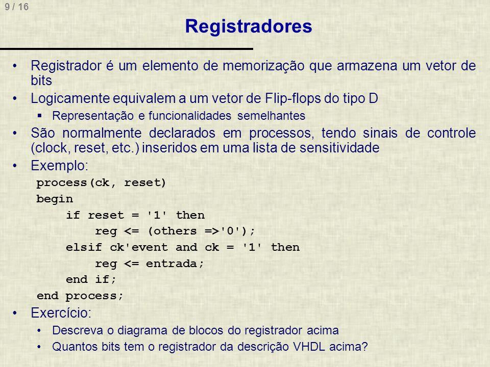 9 / 16 Registradores Registrador é um elemento de memorização que armazena um vetor de bits Logicamente equivalem a um vetor de Flip-flops do tipo D Representação e funcionalidades semelhantes São normalmente declarados em processos, tendo sinais de controle (clock, reset, etc.) inseridos em uma lista de sensitividade Exemplo: process(ck, reset) begin if reset = 1 then reg 0 ); elsif ck event and ck = 1 then reg <= entrada; end if; end process; Exercício: Descreva o diagrama de blocos do registrador acima Quantos bits tem o registrador da descrição VHDL acima?