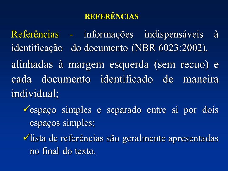 REFERÊNCIAS Referências - informações indispensáveis à identificação do documento (NBR 6023:2002). alinhadas à margem esquerda (sem recuo) e cada docu