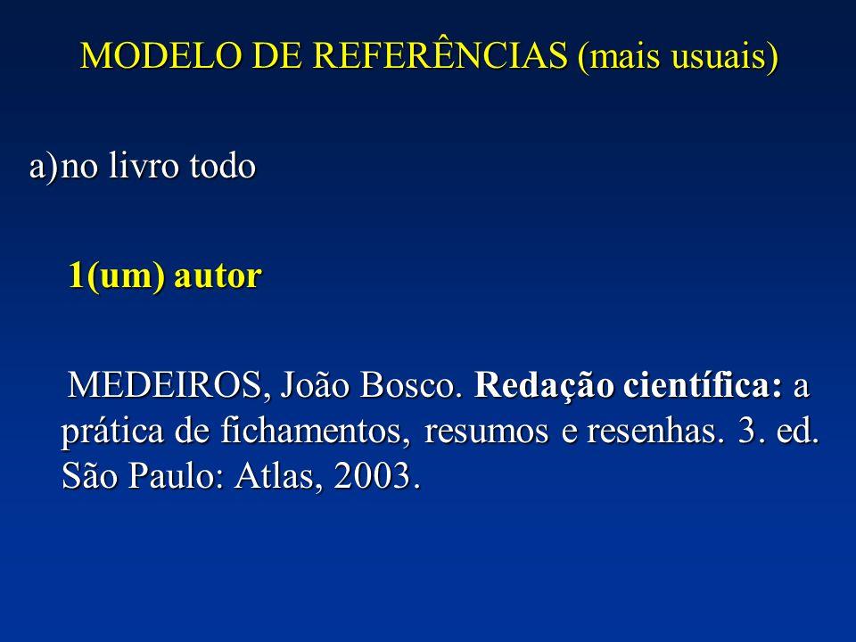 MODELO DE REFERÊNCIAS (mais usuais) a)no livro todo 1(um) autor 1(um) autor MEDEIROS, João Bosco. Redação científica: a prática de fichamentos, resumo