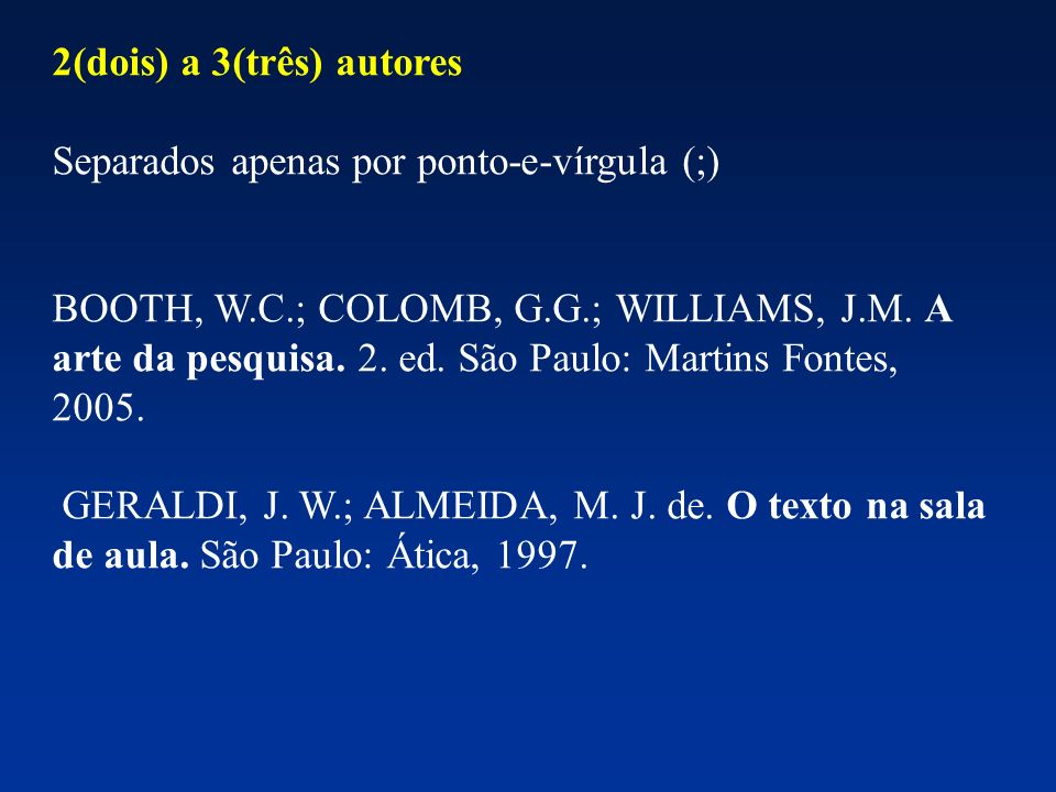 2(dois) a 3(três) autores Separados apenas por ponto-e-vírgula (;) BOOTH, W.C.; COLOMB, G.G.; WILLIAMS, J.M. A arte da pesquisa. 2. ed. São Paulo: Mar
