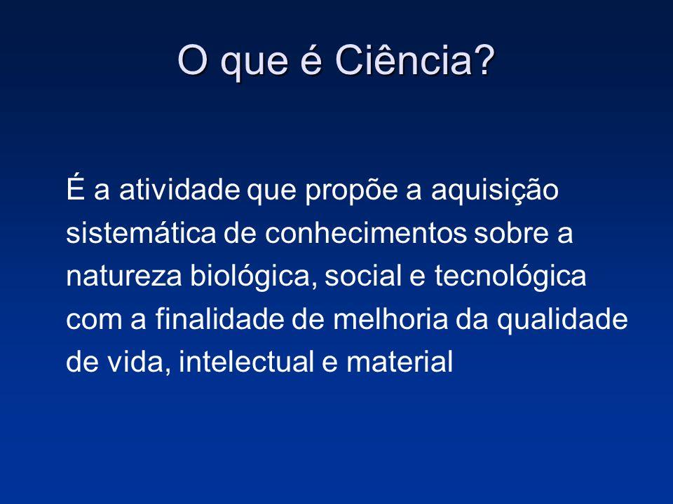 O que é Ciência? É a atividade que propõe a aquisição sistemática de conhecimentos sobre a natureza biológica, social e tecnológica com a finalidade d