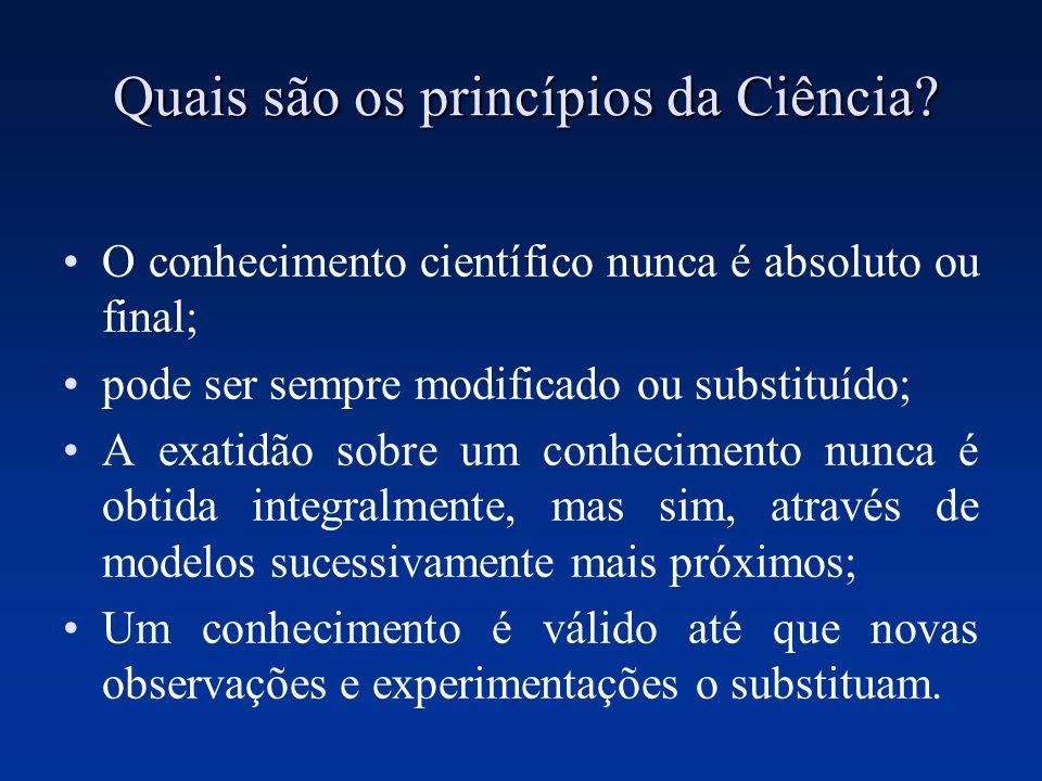 Quais são os princípios da Ciência? O conhecimento científico nunca é absoluto ou final; pode ser sempre modificado ou substituído; A exatidão sobre u