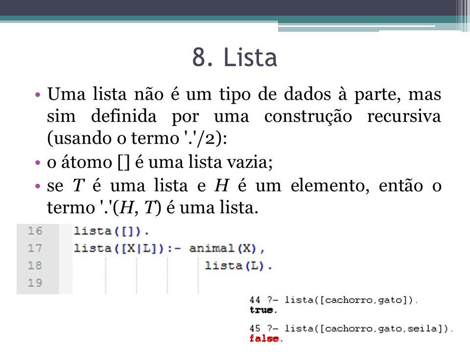 8. Lista Uma lista não é um tipo de dados à parte, mas sim definida por uma construção recursiva (usando o termo '.'/2): o átomo [] é uma lista vazia;
