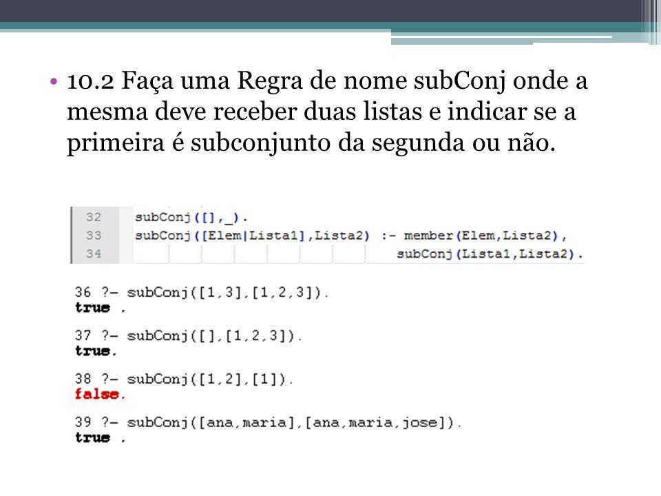 10.2 Faça uma Regra de nome subConj onde a mesma deve receber duas listas e indicar se a primeira é subconjunto da segunda ou não.