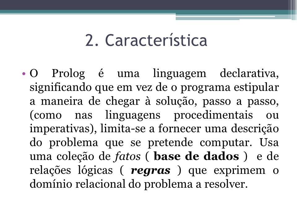 2. Característica O Prolog é uma linguagem declarativa, significando que em vez de o programa estipular a maneira de chegar à solução, passo a passo,