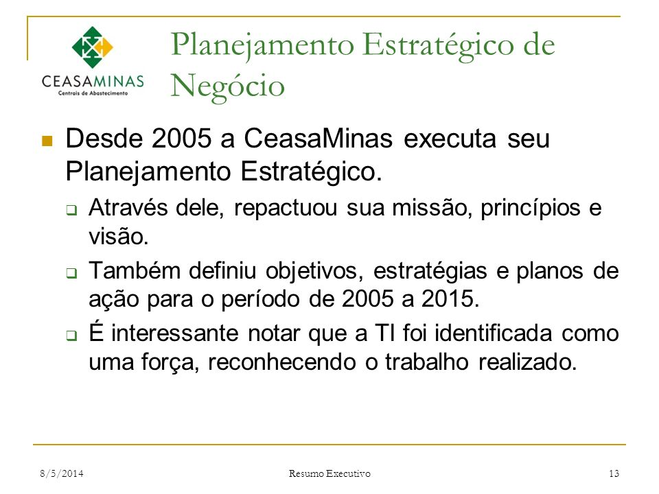 8/5/2014 Resumo Executivo 13 Planejamento Estratégico de Negócio Desde 2005 a CeasaMinas executa seu Planejamento Estratégico. Através dele, repactuou