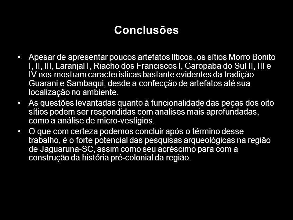Conclusões Apesar de apresentar poucos artefatos líticos, os sítios Morro Bonito I, II, III, Laranjal I, Riacho dos Franciscos I, Garopaba do Sul II,
