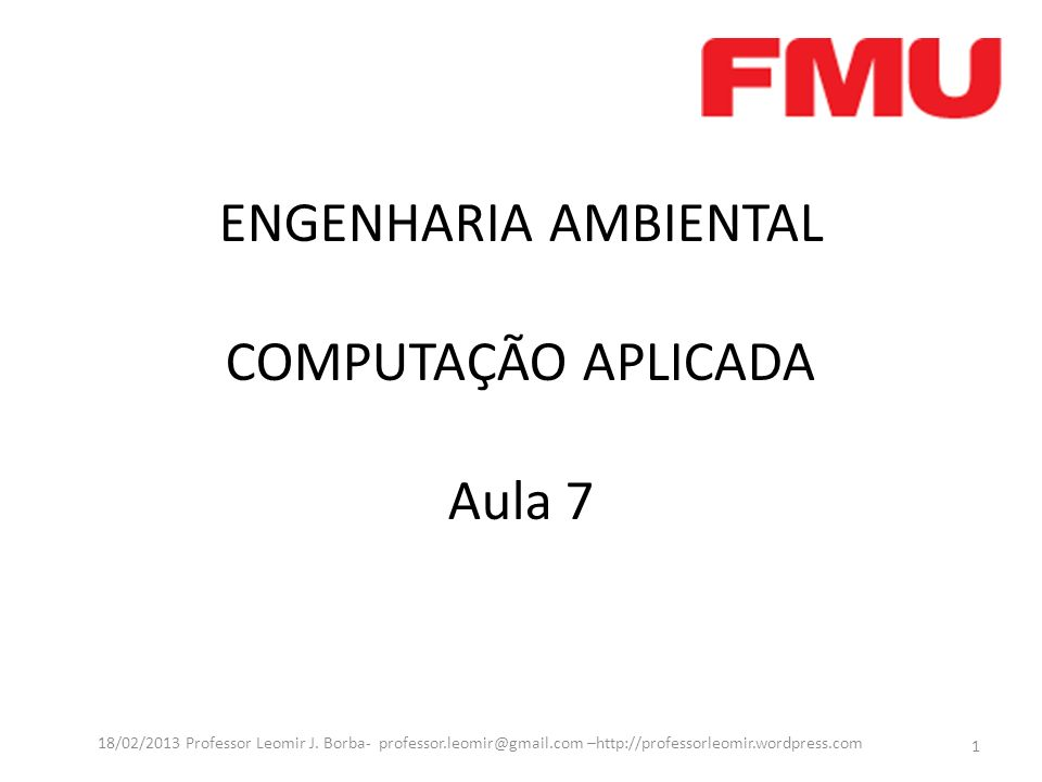 ENGENHARIA AMBIENTAL COMPUTAÇÃO APLICADA Aula 7 1 18/02/2013 Professor Leomir J. Borba- professor.leomir@gmail.com –http://professorleomir.wordpress.c