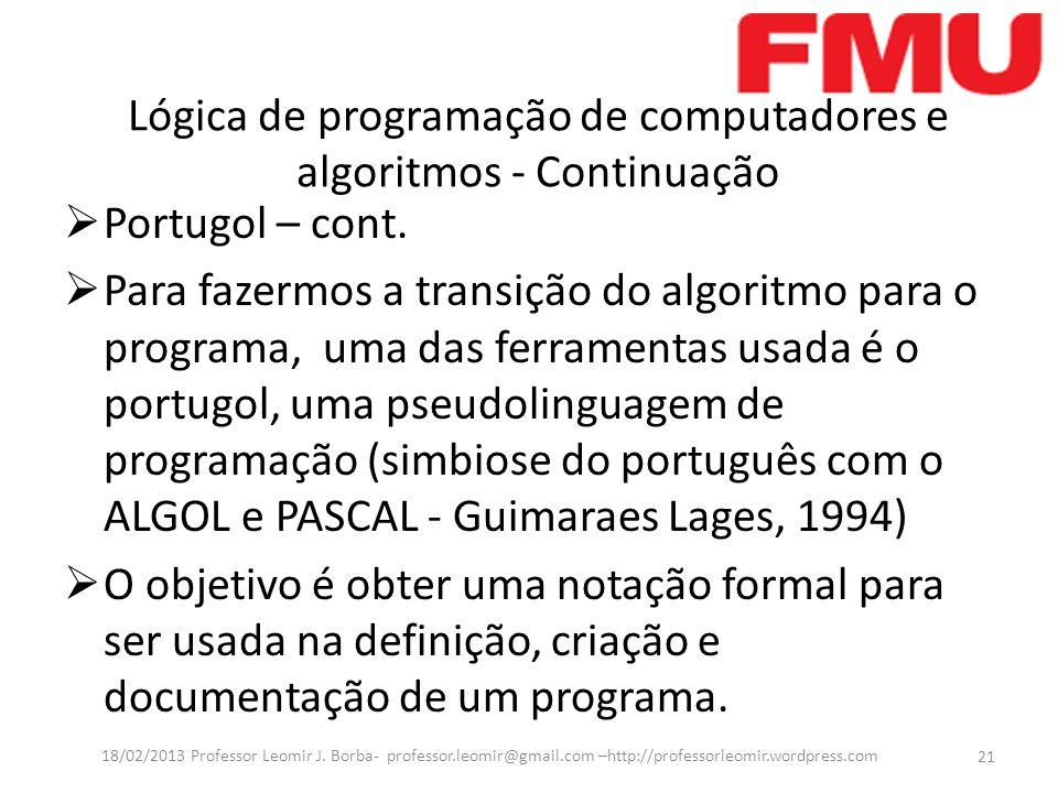 Portugol – cont. Para fazermos a transição do algoritmo para o programa, uma das ferramentas usada é o portugol, uma pseudolinguagem de programação (s