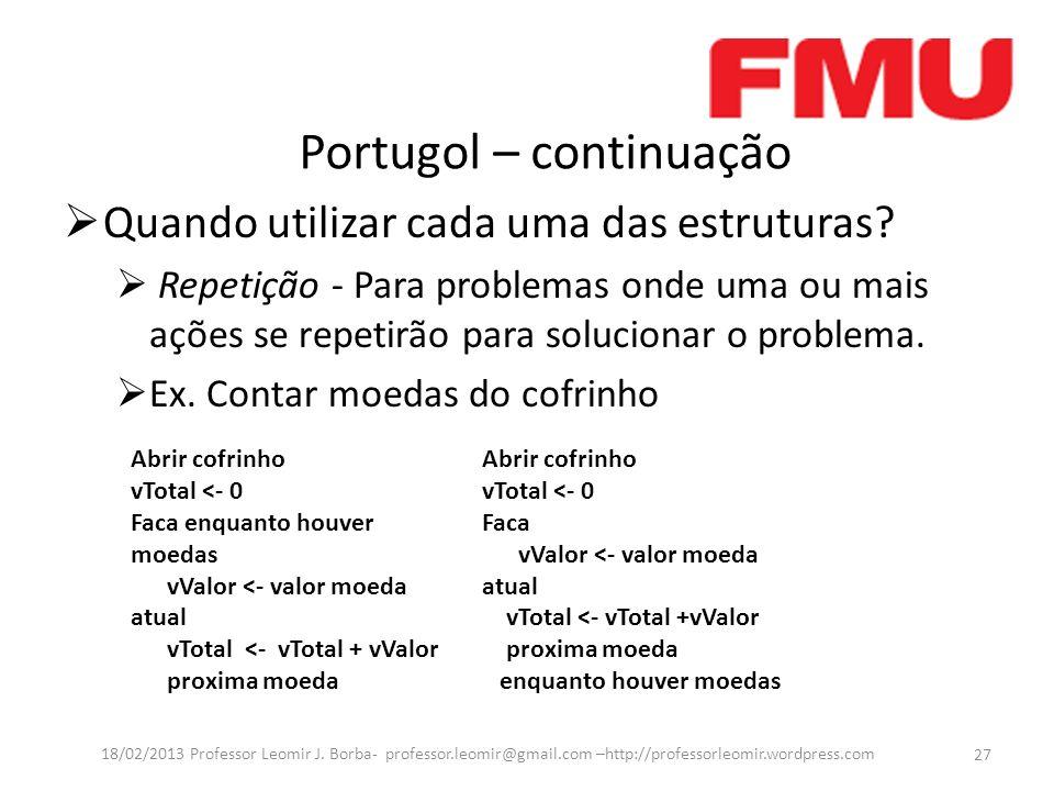 Portugol – continuação Quando utilizar cada uma das estruturas? Repetição - Para problemas onde uma ou mais ações se repetirão para solucionar o probl