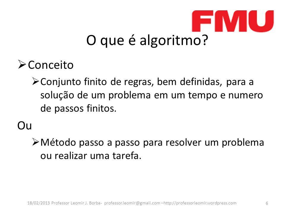 O que é algoritmo? Conceito Conjunto finito de regras, bem definidas, para a solução de um problema em um tempo e numero de passos finitos. Ou Método